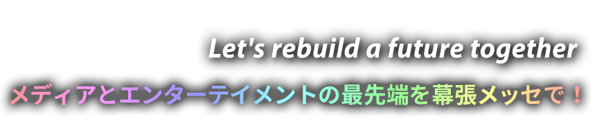 Let's rebuild a future together!メディアとエンターテイメントの最先端を幕張メッセで!出展申込受付開始は3月25日より